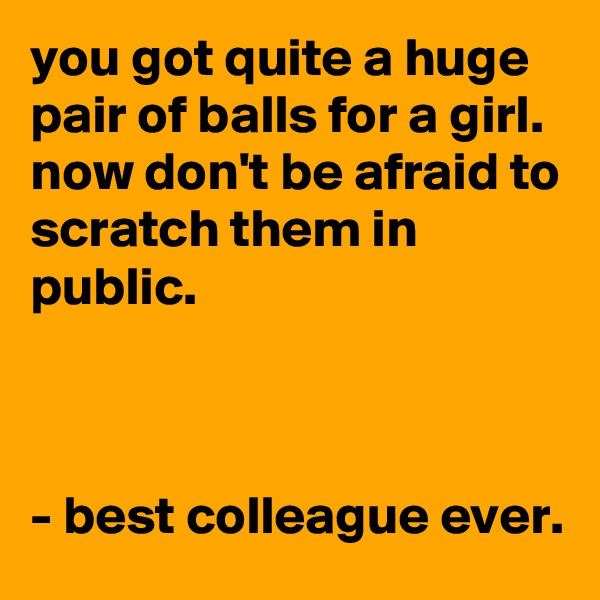you got quite a huge pair of balls for a girl. now don't be afraid to scratch them in public.    - best colleague ever.