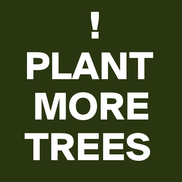 !   PLANT    MORE   TREES