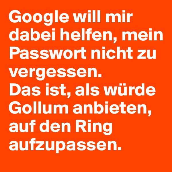 Google will mir dabei helfen, mein Passwort nicht zu vergessen. Das ist, als würde Gollum anbieten, auf den Ring aufzupassen.