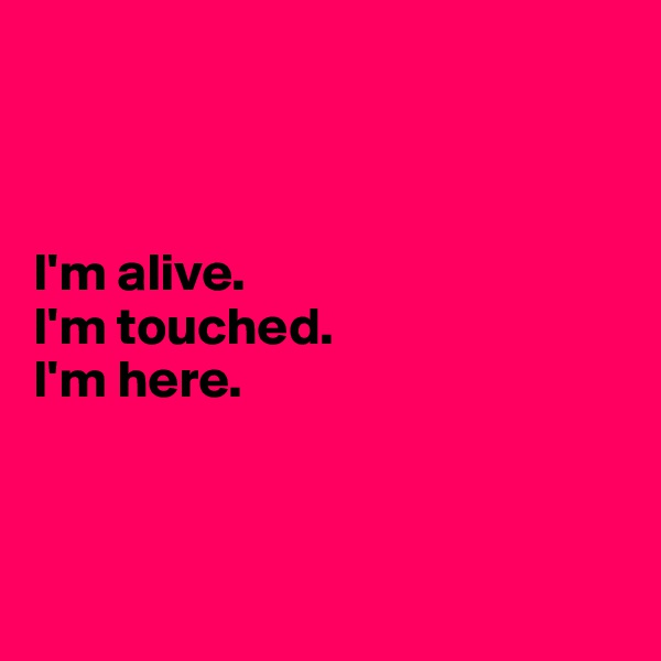 I'm alive.  I'm touched.  I'm here.