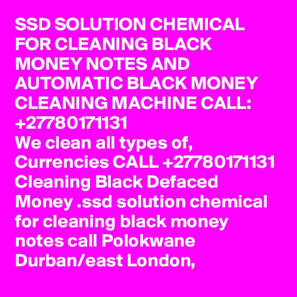 SSD SOLUTION CHEMICAL FOR CLEANING BLACK MONEY NOTES AND AUTOMATIC BLACK MONEY CLEANING MACHINE CALL:  +27780171131 We clean all types of, Currencies CALL +27780171131 Cleaning Black Defaced Money .ssd solution chemical for cleaning black money notes call Polokwane Durban/east London,