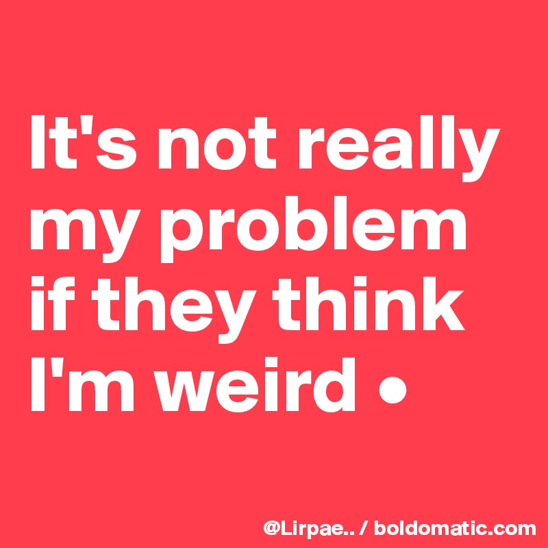It's not really my problem if they think I'm weird •