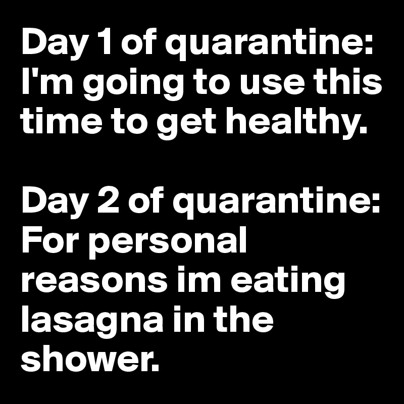 Day 1 of quarantine: I'm going to use this time to get healthy.  Day 2 of quarantine: For personal reasons im eating lasagna in the shower.