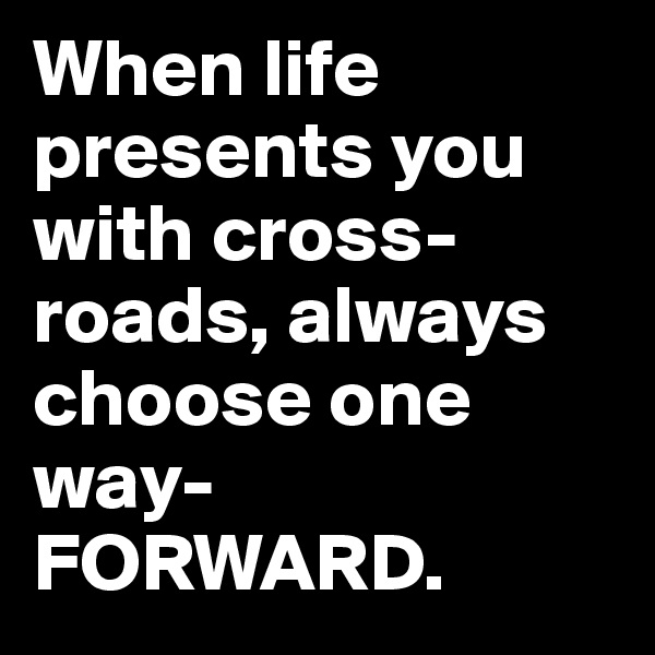 When life presents you with cross-roads, always choose one way-FORWARD.