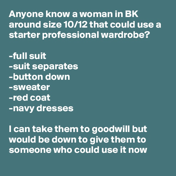 Anyone know a woman in BK around size 10/12 that could use a starter professional wardrobe?   -full suit -suit separates  -button down -sweater -red coat  -navy dresses   I can take them to goodwill but would be down to give them to someone who could use it now