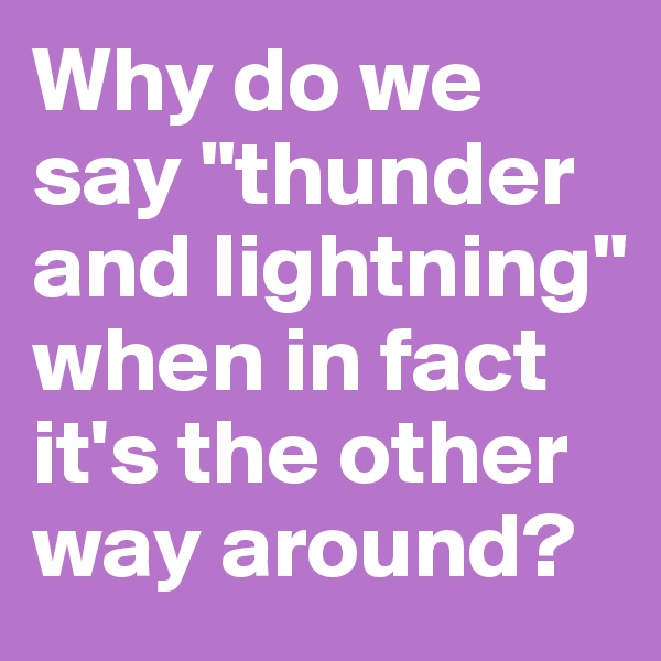 """Why do we say """"thunder and lightning"""" when in fact it's the other way around?"""