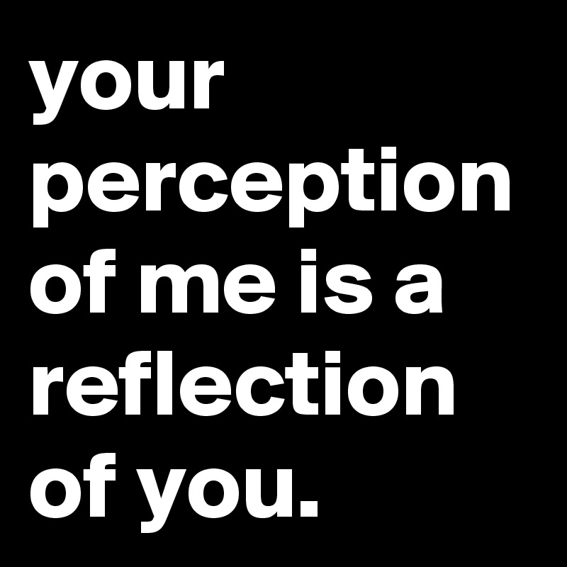 your perception of me is a reflection of you.
