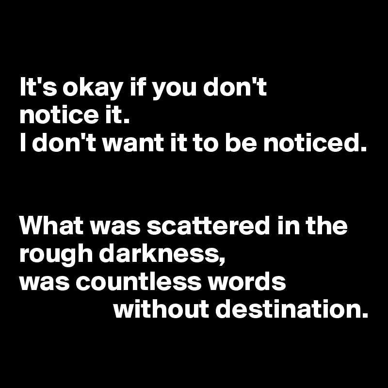 It's okay if you don't notice it.  I don't want it to be noticed.    What was scattered in the rough darkness, was countless words                     without destination.