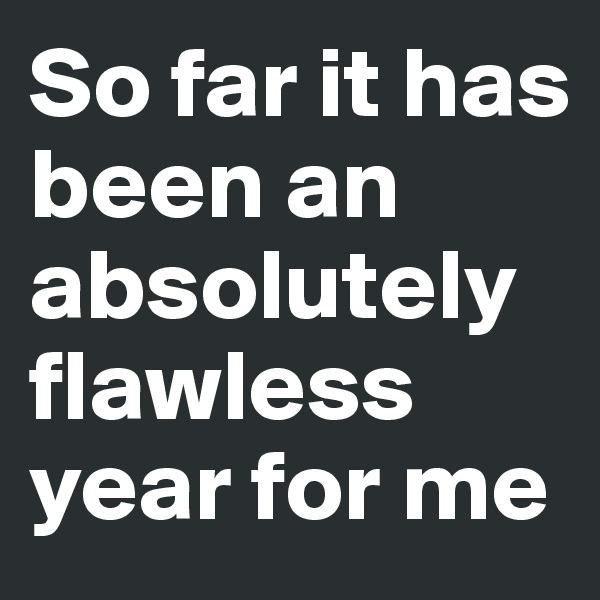 So far it has been an absolutely flawless year for me