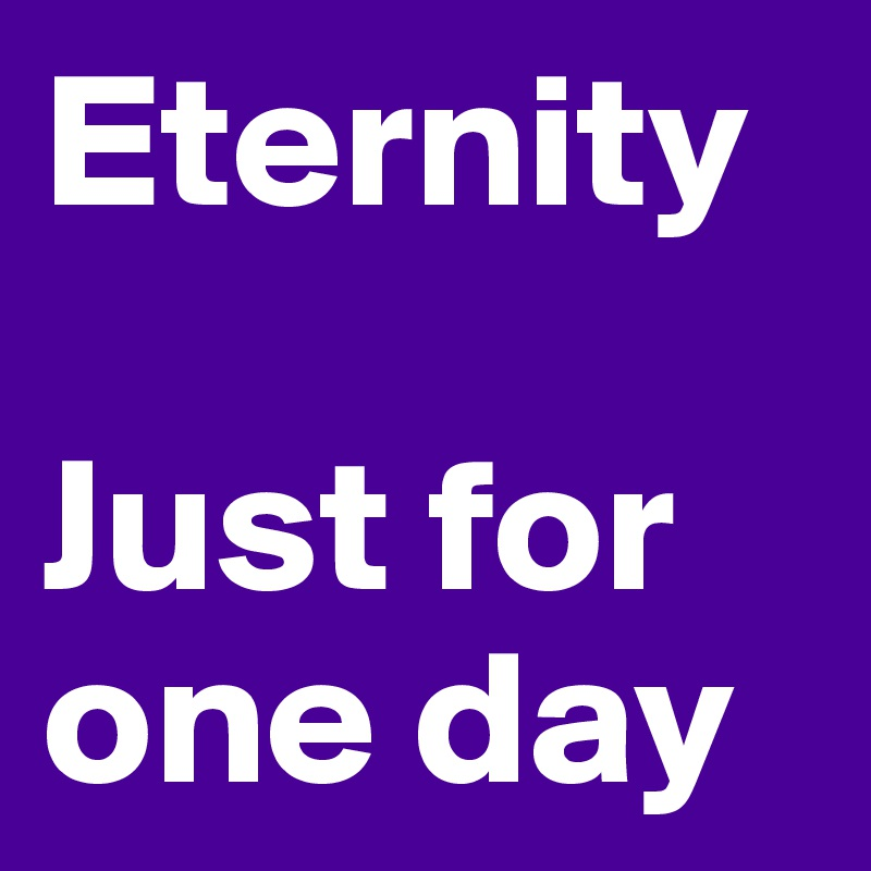 Eternity  Just for one day