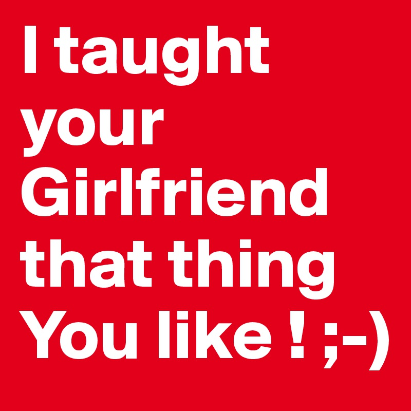 I taught your Girlfriend that thing You like ! ;-)