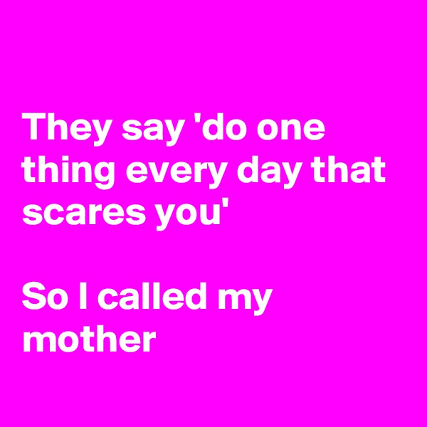 They say 'do one thing every day that scares you'  So I called my mother