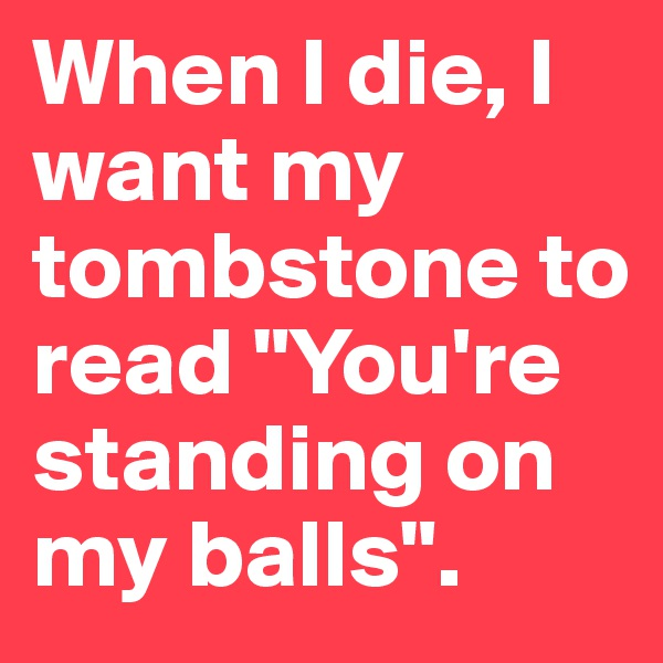 "When I die, I want my tombstone to read ""You're standing on my balls""."
