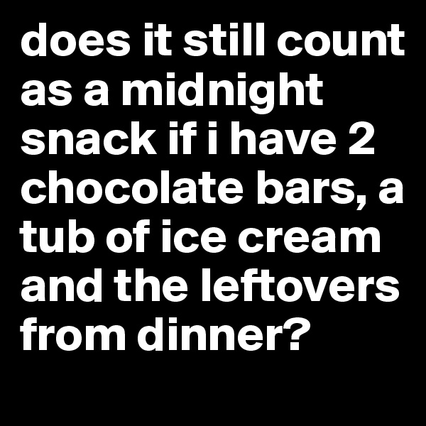 does it still count as a midnight snack if i have 2 chocolate bars, a tub of ice cream and the leftovers from dinner?