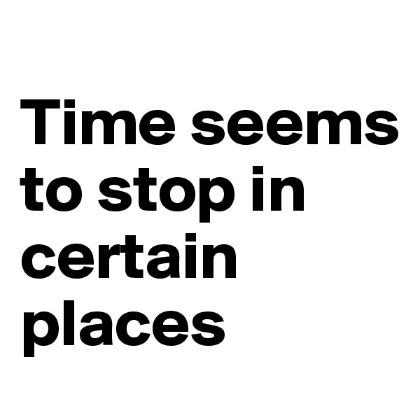 Time seems to stop in certain places