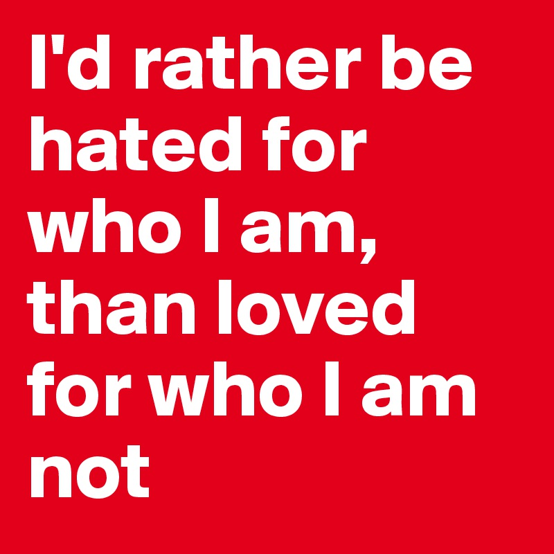 I'd rather be hated for who I am, than loved for who I am not