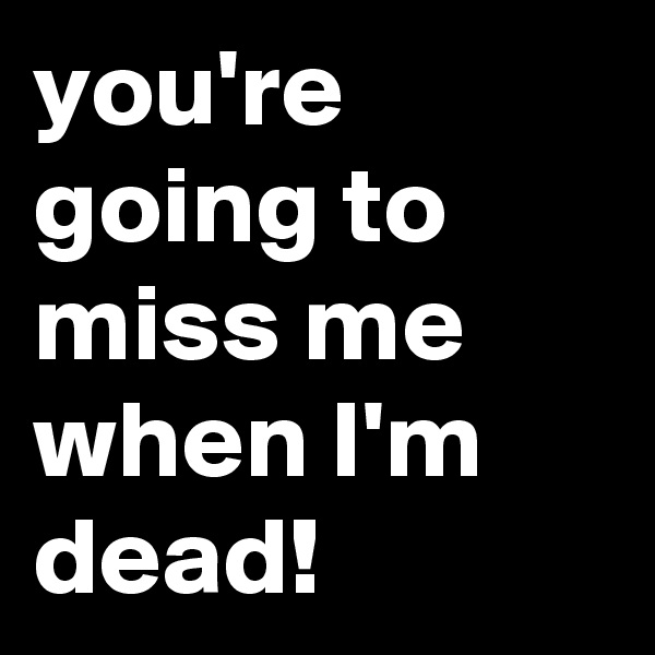 you're going to miss me when I'm dead!