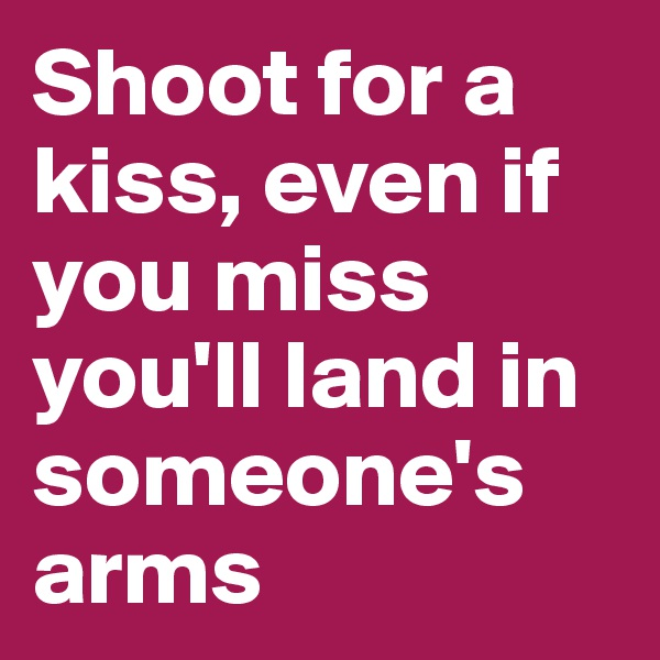 Shoot for a kiss, even if you miss you'll land in someone's arms