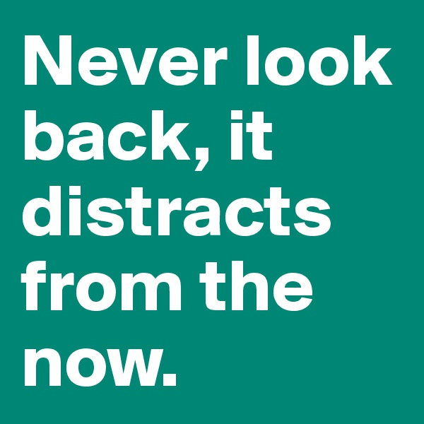 Never look back, it distracts from the now.