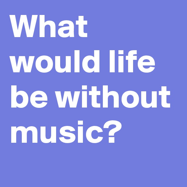 What would life be without music?