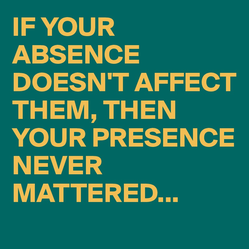 IF YOUR ABSENCE DOESN'T AFFECT THEM, THEN YOUR PRESENCE NEVER MATTERED...