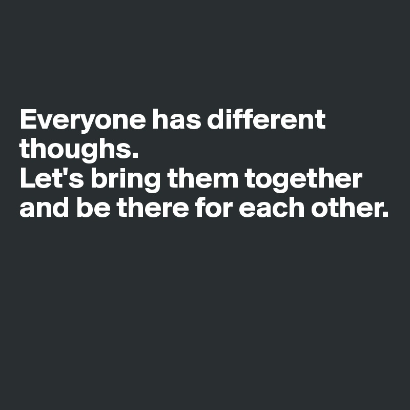 everyone has different thoughs let s bring them together and be