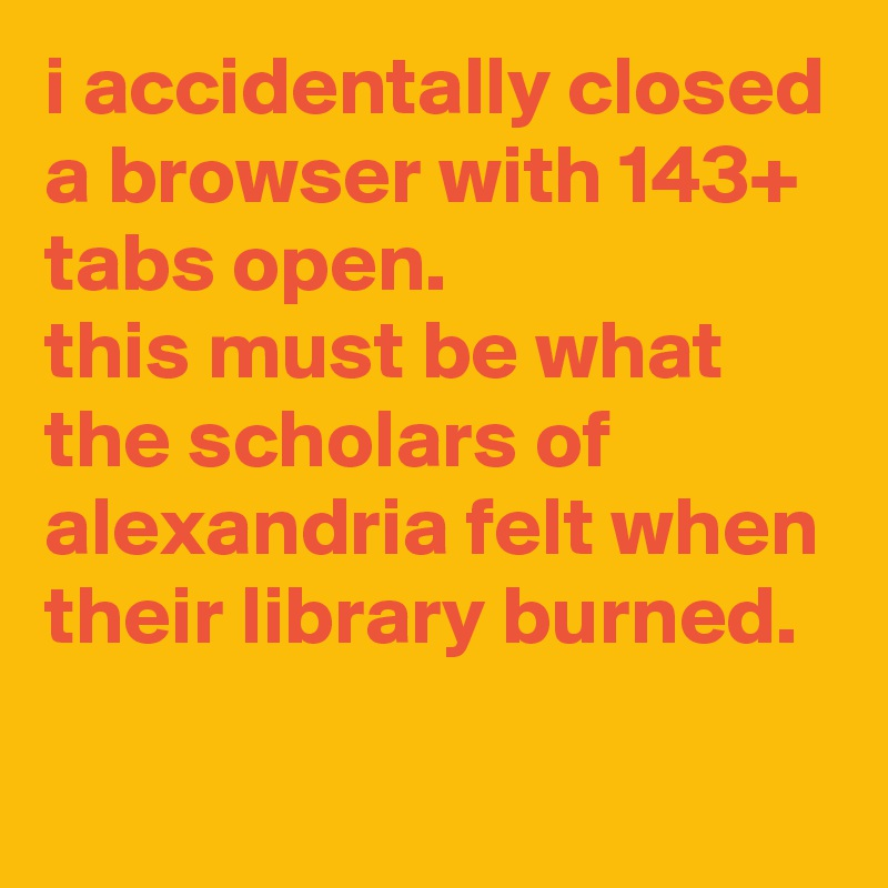 i accidentally closed a browser with 143+ tabs open.  this must be what the scholars of alexandria felt when their library burned.