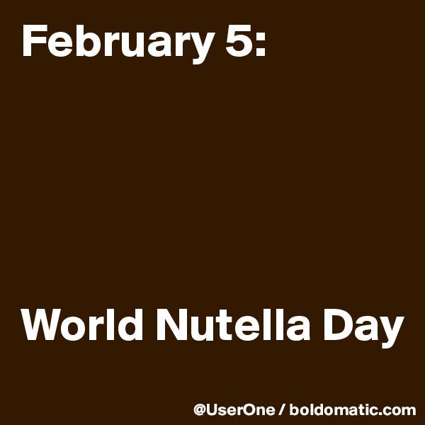 February 5:      World Nutella Day