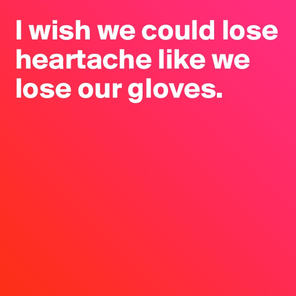 I wish we could lose heartache like we lose our gloves.