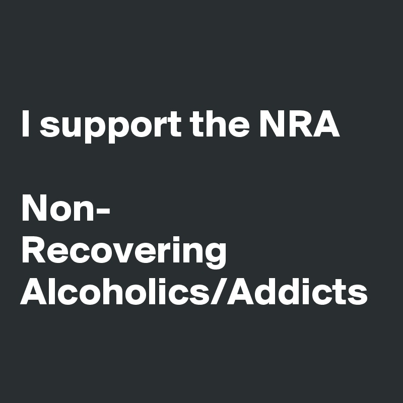 I support the NRA  Non- Recovering Alcoholics/Addicts
