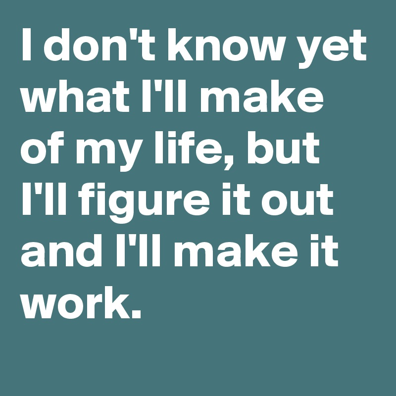 I don't know yet what I'll make of my life, but I'll figure it out and I'll make it work.