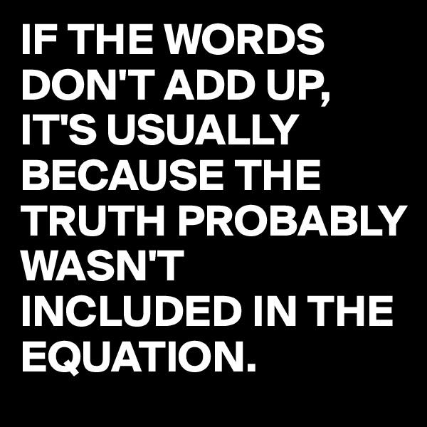 IF THE WORDS DON'T ADD UP, IT'S USUALLY BECAUSE THE TRUTH PROBABLY WASN'T INCLUDED IN THE EQUATION.