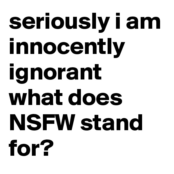 seriously i am innocently ignorant what does NSFW stand for?