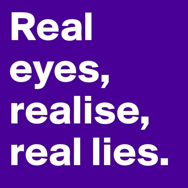 Real eyes, realise, real lies.