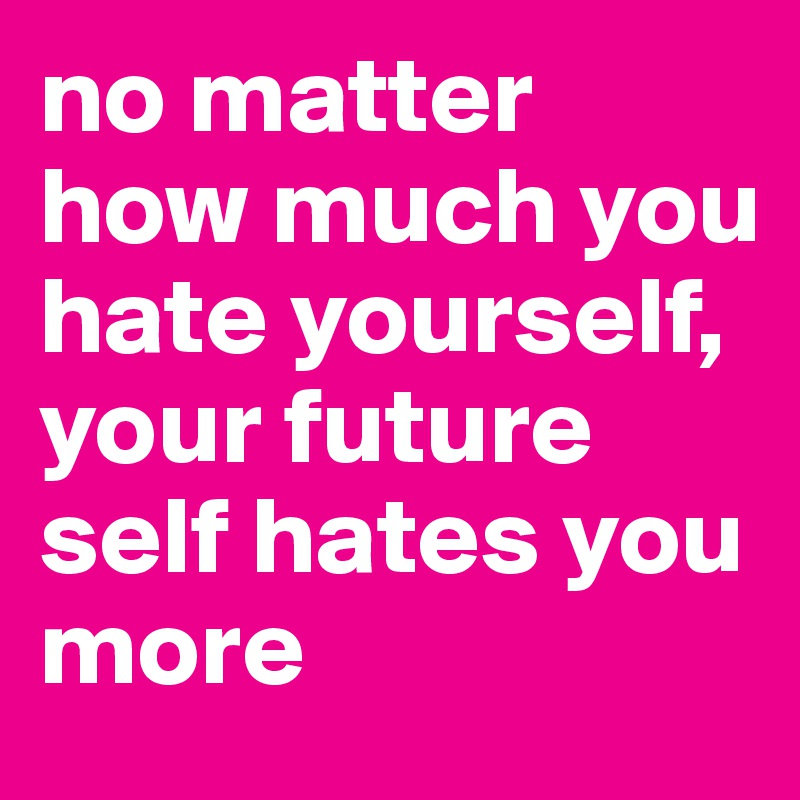no matter how much you hate yourself, your future self hates you more