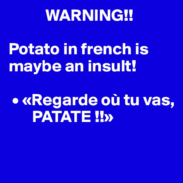 WARNING!!  Potato in french is maybe an insult!   • «Regarde où tu vas,         PATATE !!»
