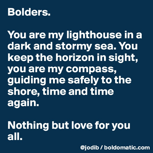 Bolders.  You are my lighthouse in a dark and stormy sea. You keep the horizon in sight, you are my compass, guiding me safely to the shore, time and time again.   Nothing but love for you all.