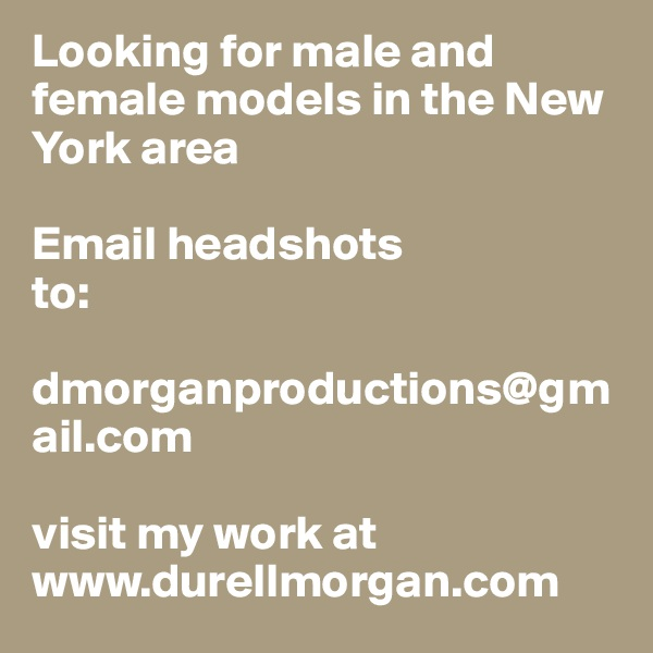 Looking for male and female models in the New York area  Email headshots  to:  dmorganproductions@gmail.com   visit my work at www.durellmorgan.com