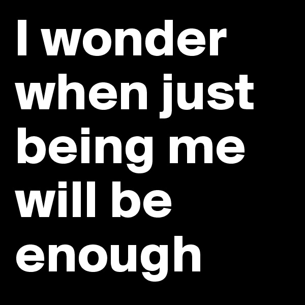 I wonder when just being me will be enough