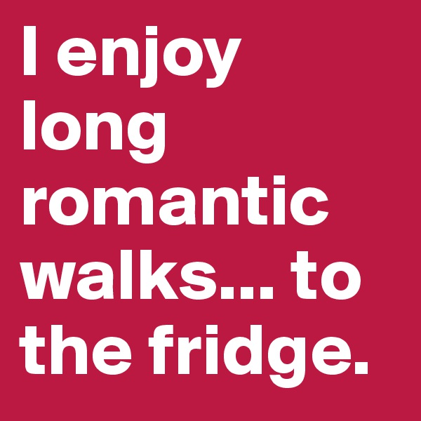 I enjoy long romantic walks... to the fridge.