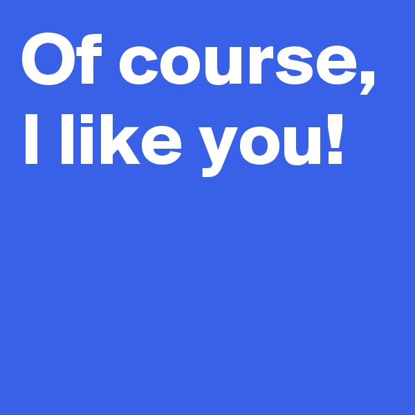 Of course, I like you!
