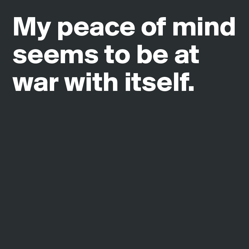 My peace of mind seems to be at war with itself.