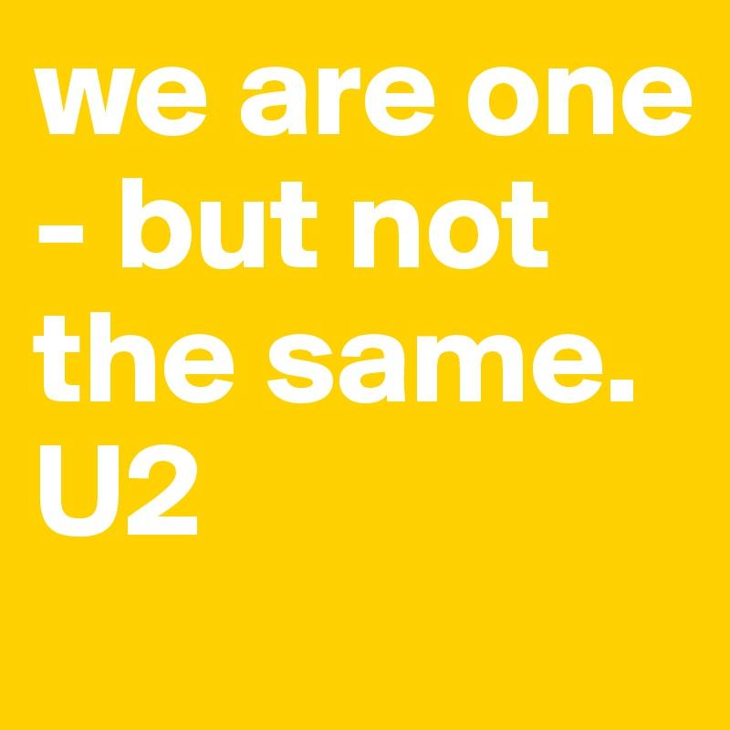 ผลการค้นหารูปภาพสำหรับ We are one but we not the same u2 one