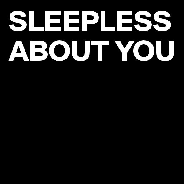 SLEEPLESS ABOUT YOU