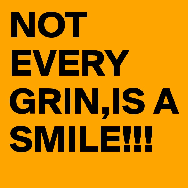 NOT EVERY GRIN,IS A SMILE!!!