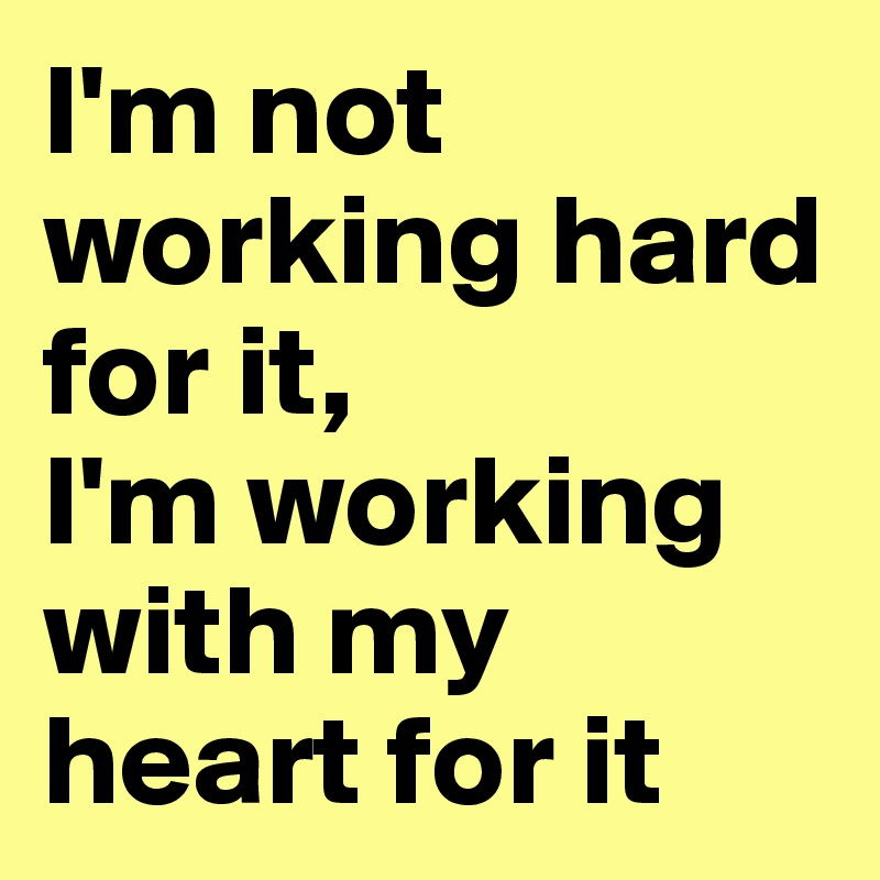 I'm not working hard for it, I'm working with my heart for it