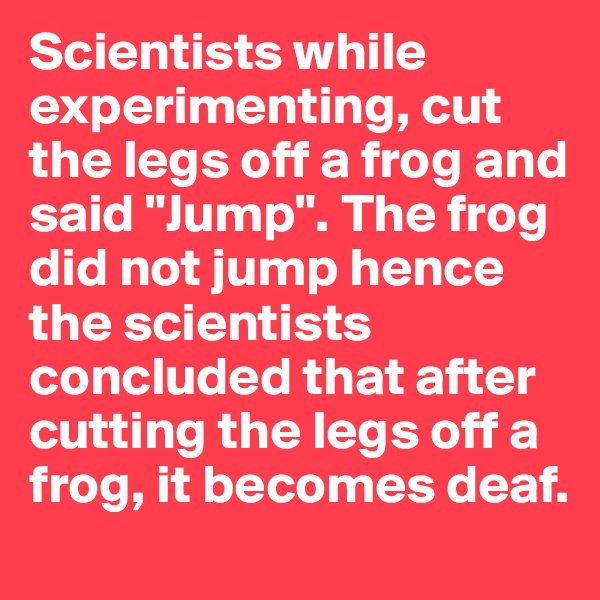 """Scientists while experimenting, cut the legs off a frog and said """"Jump"""". The frog did not jump hence the scientists concluded that after cutting the legs off a frog, it becomes deaf."""