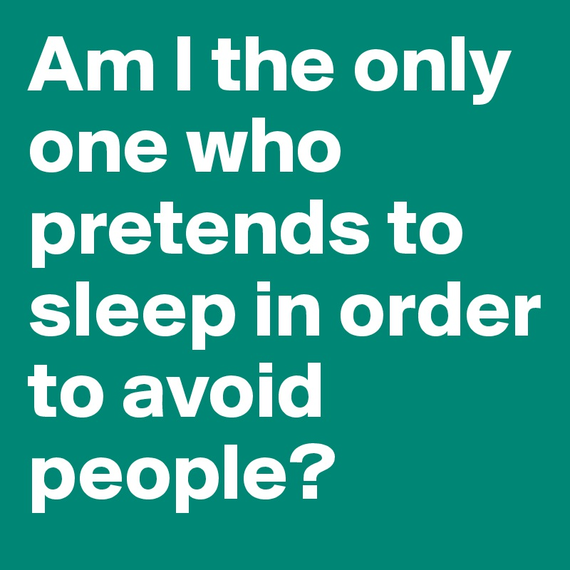 Am I the only one who pretends to sleep in order to avoid people?