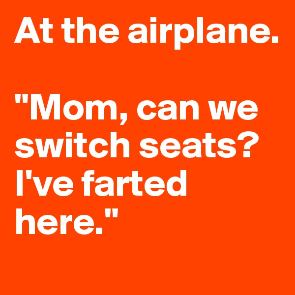"""At the airplane.  """"Mom, can we switch seats? I've farted here."""""""