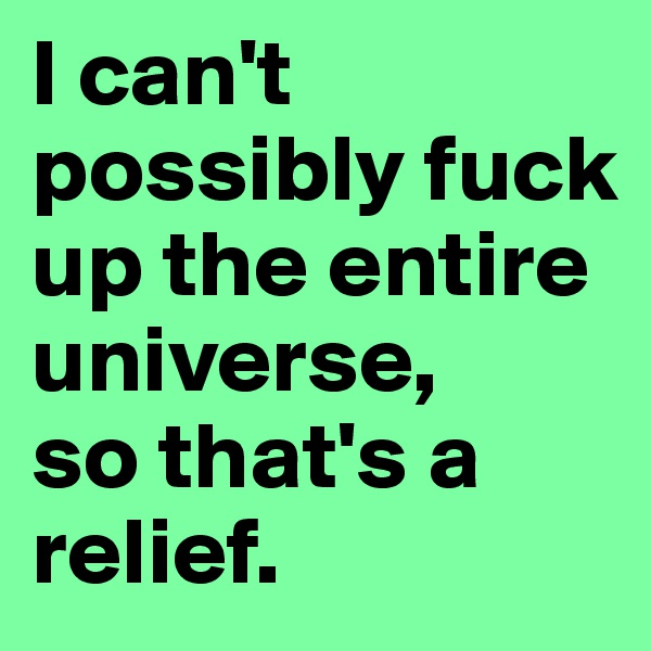 I can't possibly fuck up the entire universe,  so that's a relief.